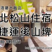 【旅遊樂活】台北松山住宿靠捷運後山埤站 洛碁大飯店松山館