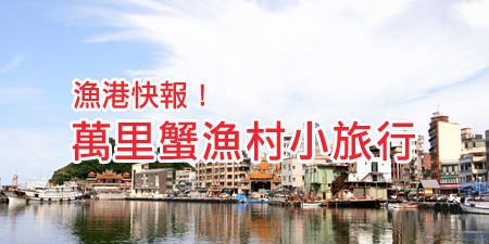 漁港快報! 萬里蟹漁村小旅行 跟著達人走訪捕蟹漁人的故鄉~